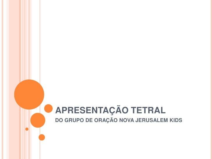APRESENTAÇÃO TETRAL<br />DO GRUPO DE ORAÇÃO NOVA JERUSALEM KIDS <br />