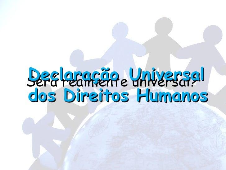 Será realmente universal? Declaração   Universal dos Direitos Humanos