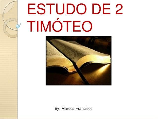 ESTUDO DE 2 TIMÓTEO  By: Marcos Francisco
