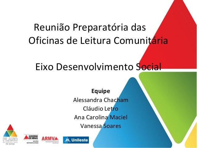 Reunião Preparatória das Oficinas de Leitura Comunitária Eixo Desenvolvimento Social Equipe Alessandra Chacham Cláudio Let...