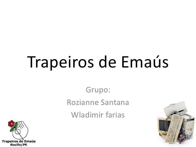 Trapeiros de Emaús          Grupo:     Rozianne Santana      Wladimir farias