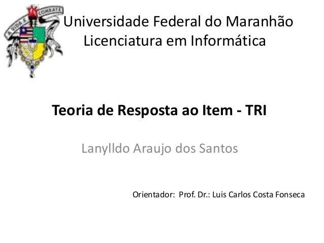 Universidade Federal do Maranhão Licenciatura em Informática  Teoria de Resposta ao Item - TRI Lanylldo Araujo dos Santos ...