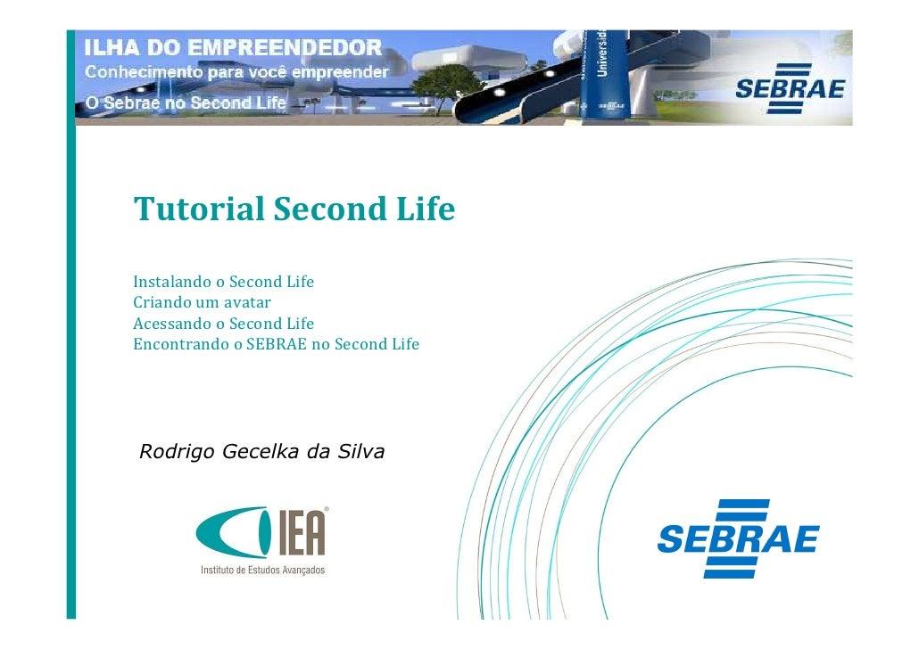 Tutorial Second Life Instalando o Second Life Criando um avatar Acessando o Second Life Encontrando o SEBRAE no Second Lif...