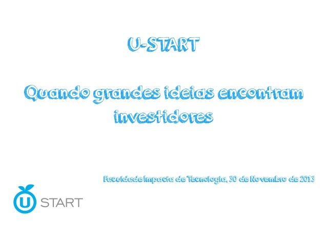 U-START Quando grandes ideias encontram investidores Faculdade Impacta de Tecnologia, 30 de Novembro de 2013