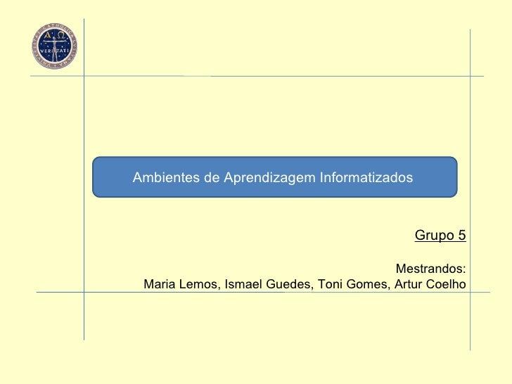 Ambientes de Aprendizagem Informatizados   Grupo 5 Mestrandos: Maria Lemos, Ismael Guedes, Toni Gomes, Artur Coelho