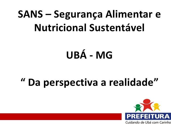 """SANS – Segurança Alimentar e   Nutricional Sustentável         UBÁ - MG"""" Da perspectiva a realidade"""""""