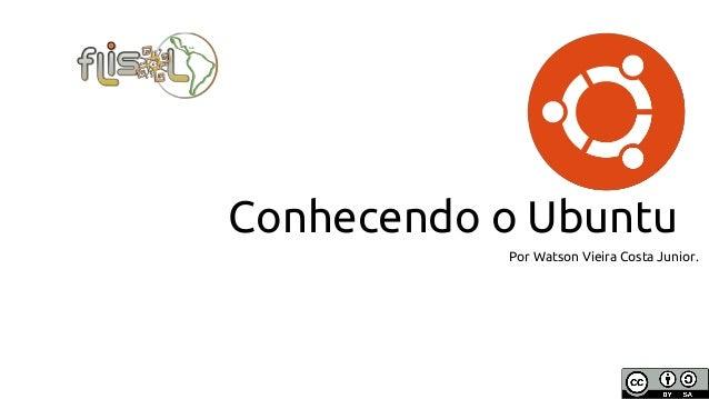 Conhecendo o Ubuntu Por Watson Vieira Costa Junior.