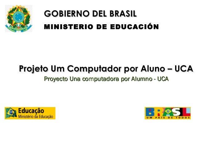GOBIERNO DEL BRASIL MINISTERIO DE EDUCACIÓN  Projeto Um Computador por Aluno – UCA Proyecto Una computadora por Alumno - U...