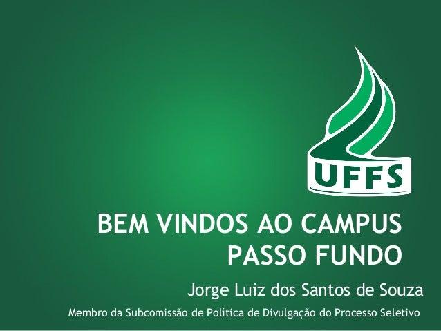 BEM VINDOS AO CAMPUS  PASSO FUNDO  Jorge Luiz dos Santos de Souza  Membro da Subcomissão de Política de Divulgação do Proc...