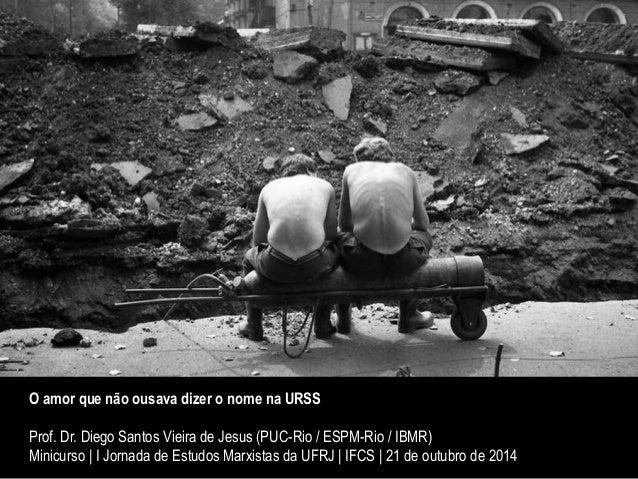 O amor que não ousava dizer o nome na URSS  Prof. Dr. Diego Santos Vieira de Jesus (PUC-Rio / ESPM-Rio / IBMR)  Minicurso ...