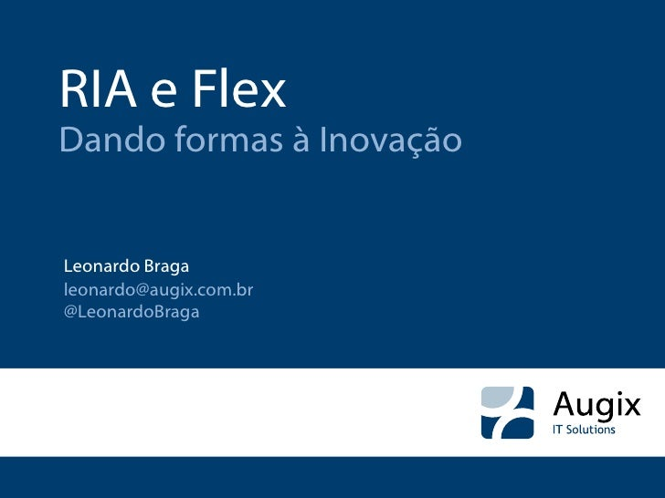 RIA e Flex Dando formas à Inovação   Leonardo Braga leonardo@augix.com.br @LeonardoBraga