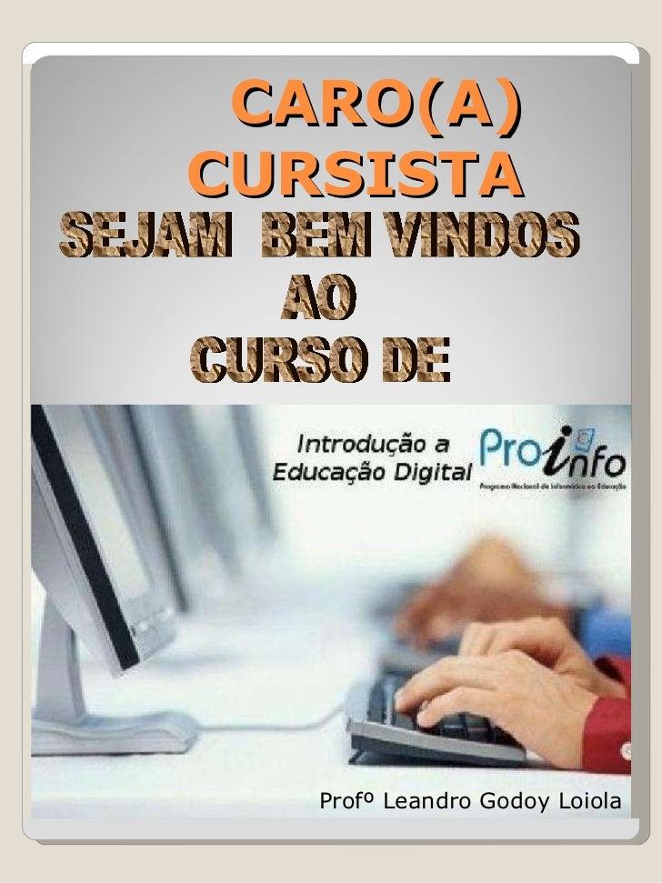 CARO(A) CURSISTA SEJAM  BEM VINDOS  AO  CURSO DE  Profº Leandro Godoy Loiola