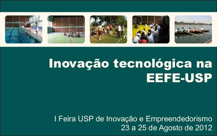 Inovação tecnológica na             EEFE-USPI Feira USP de Inovação e Empreendedorismo                   23 a 25 de Agosto...