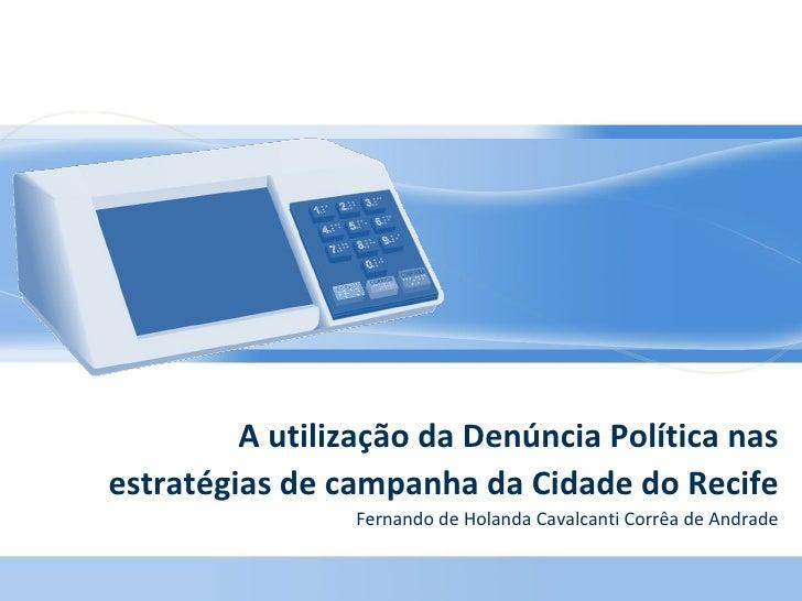 A utilização da Denúncia Política nas estratégias de campanha da Cidade do Recife Fernando de Holanda Cavalcanti Corrêa de...