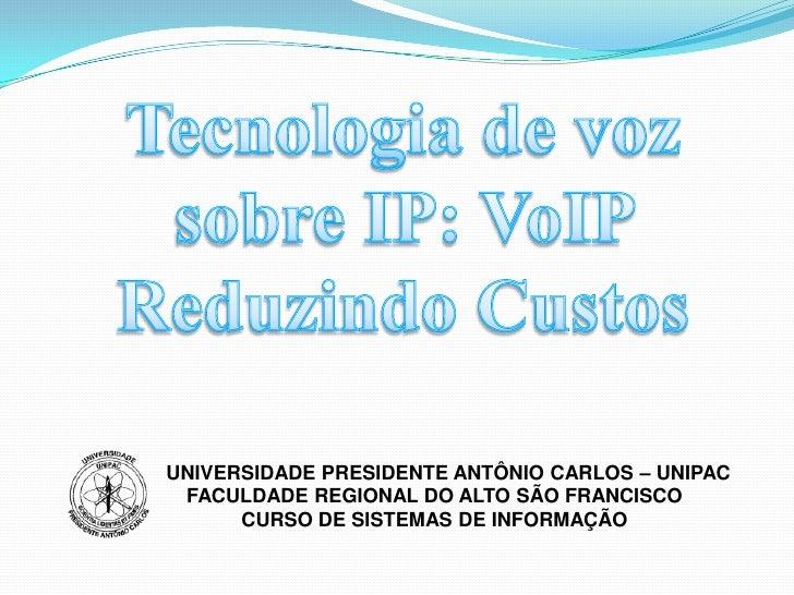 Tecnologia de vozsobre IP: VoIP ReduzindoCustos<br />     UNIVERSIDADE PRESIDENTE ANTÔNIO CARLOS – UNIPAC<br />FACULDADE R...