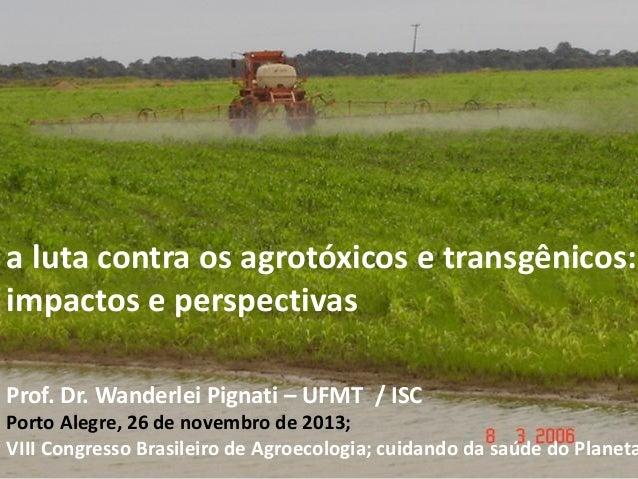 a luta contra os agrotóxicos e transgênicos: impactos e perspectivas Prof. Dr. Wanderlei Pignati – UFMT / ISC  Porto Alegr...