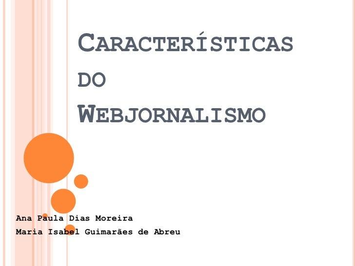 Características do Webjornalismo<br />Ana Paula Dias Moreira <br />Maria Isabel Guimarães de Abreu<br />