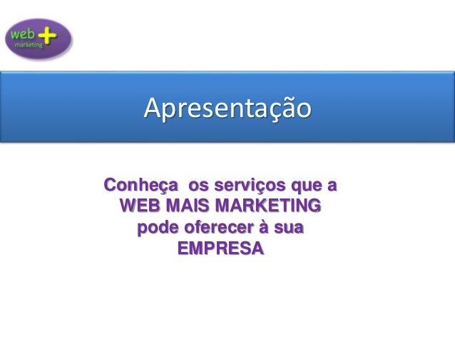 Apresentação Conheça os serviços que a WEB MAIS MARKETING pode oferecer à sua EMPRESA