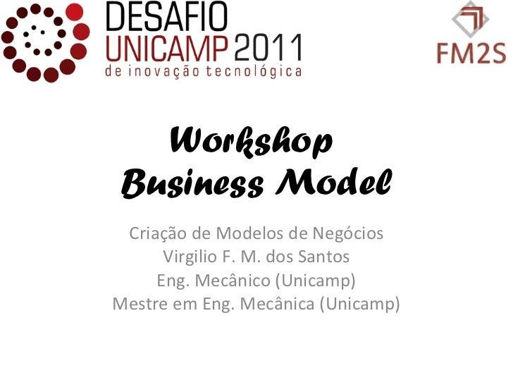 Workshop  Business Model Criação de Modelos de Negócios Virgilio F. M. dos Santos Eng. Mecânico (Unicamp) Mestre em Eng. M...