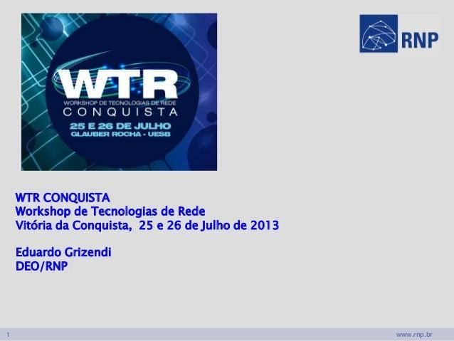 www.rnp.br1 WTR CONQUISTA Workshop de Tecnologias de Rede Vitória da Conquista, 25 e 26 de Julho de 2013 Eduardo Grizendi ...