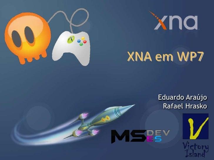 XNA em WP7<br />Eduardo Araújo<br />Rafael Hrasko<br />