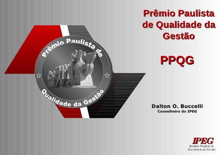 Prêmio Paulista de Qualidade da Gestão PPQG  Dalton O. Buccelli Conselheiro do IPEG Instituto Paulista de Excelência da Ge...