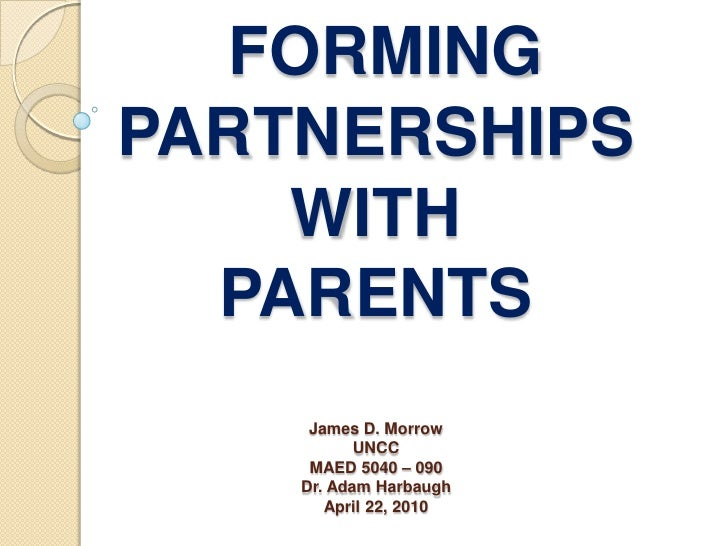 FORMINGPARTNERSHIPS WITH PARENTSJames D. MorrowUNCCMAED 5040 – 090Dr. Adam HarbaughApril 22, 2010<br />