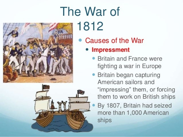 the causes of the war of 1812 Objective: to examine the major events leading up to the war of 1812 key terms and people: impressment embargo act non-intercourse act thomas jefferson.