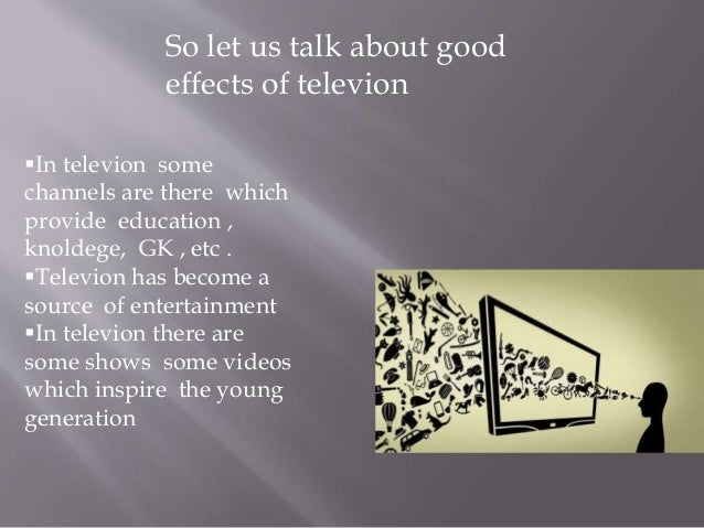 television is good and bad Factor to consider when children are watching television young children cannot   likely a child is to model its actions, whether good or bad6 other negative.
