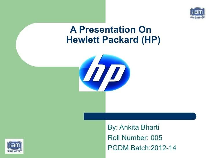 A Presentation OnHewlett Packard (HP)        By: Ankita Bharti        Roll Number: 005        PGDM Batch:2012-14