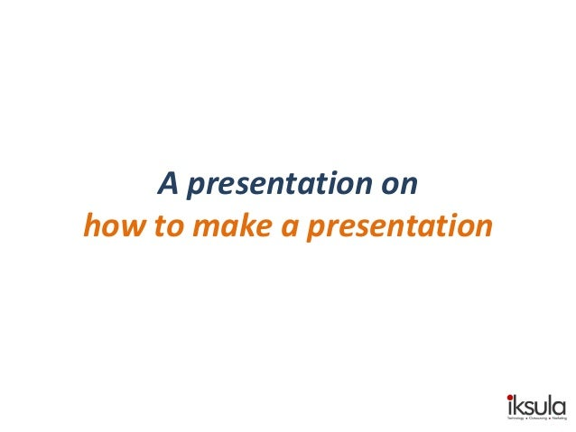 "A presentation on ""How to make a presentation"""