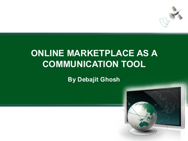 ONLINE MARKETPLACE AS A  COMMUNICATION TOOL      By Debajit Ghosh