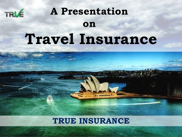 A Presentation on Travel Insurance TRUE INSURANCE