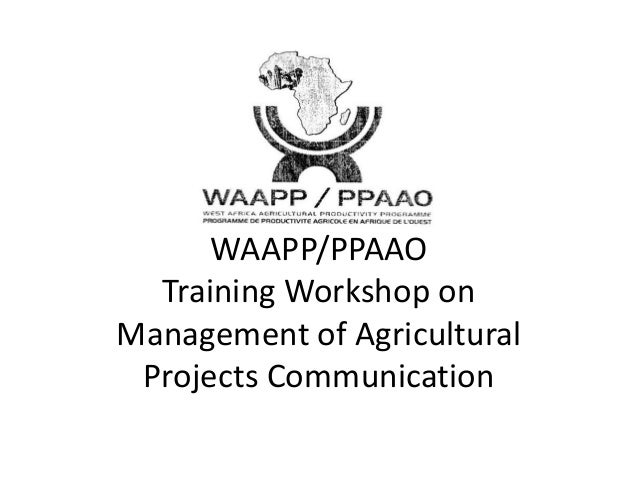 WAAPP/PPAAOTraining Workshop onManagement of AgriculturalProjects Communication