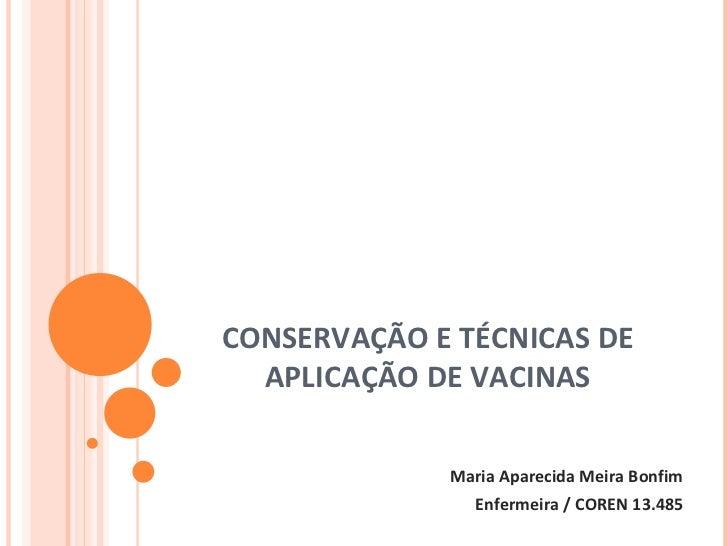 CONSERVAÇÃO E TÉCNICAS DE APLICAÇÃO DE VACINAS Maria Aparecida Meira Bonfim Enfermeira / COREN 13.485