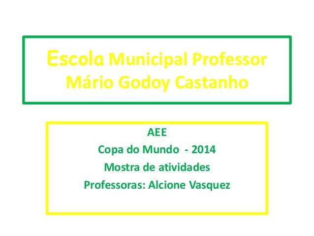 Escola Municipal Professor Mário Godoy Castanho AEE Copa do Mundo - 2014 Mostra de atividades Professoras: Alcione Vasquez