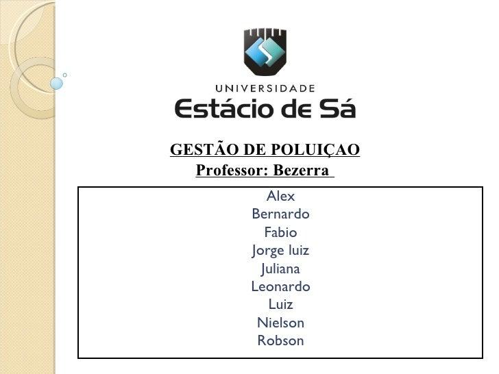 Alex Bernardo Fabio Jorge luiz Juliana Leonardo Luiz Nielson Robson GESTÃO DE POLUIÇAO Professor: Bezerra