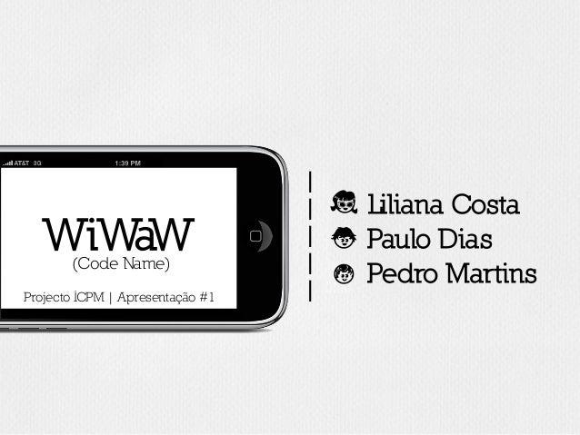 | | | | | Liliana CostaE Paulo DiasN Pedro MartinsC WiWaW(Code Name) Projecto ICPM | Apresentação #1