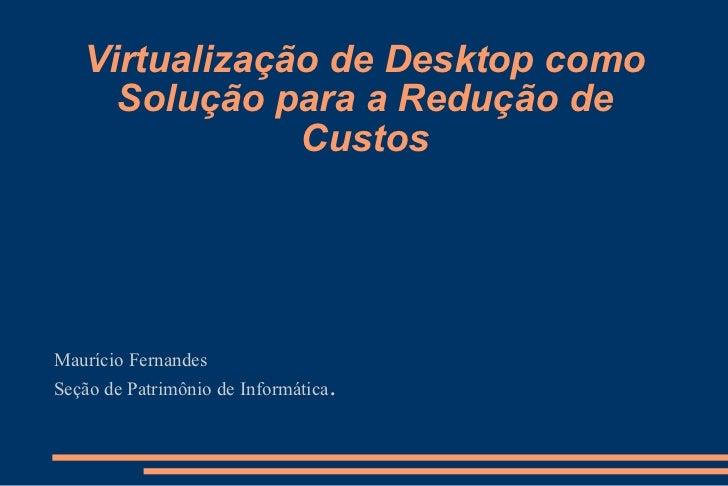 Virtualização de Desktop como Solução para a Redução de Custos Maurício Fernandes Seção de Patrimônio de Informática .