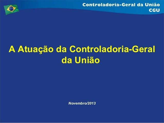 A Atuação da Controladoria-Geral da União  Novembro/2013