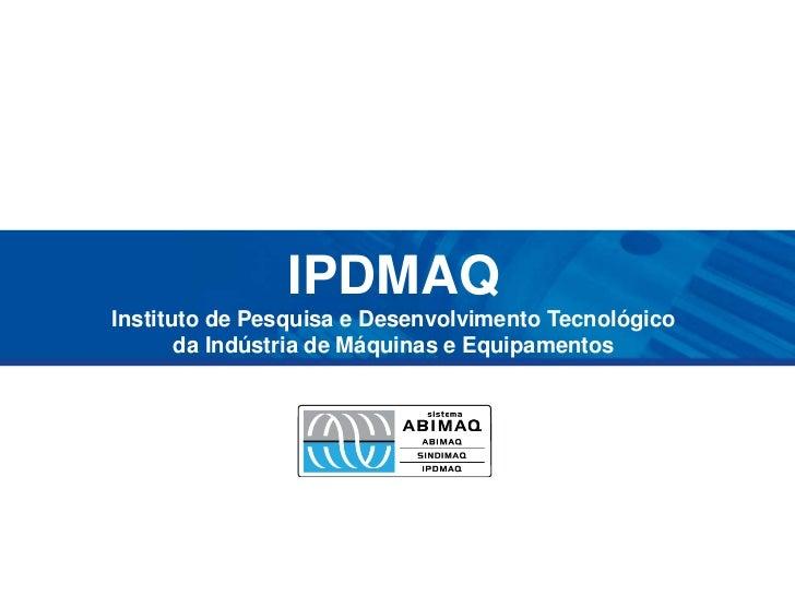 IPDMAQInstituto de Pesquisa e Desenvolvimento Tecnológicoda Indústria de Máquinas e Equipamentos<br />
