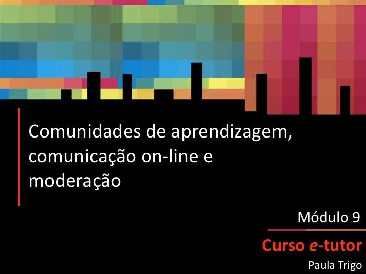 Comunidades de aprendizagem, comunicação on-line e moderação<br />Módulo 9<br />Curso e-tutor<br />Paula Trigo<br />