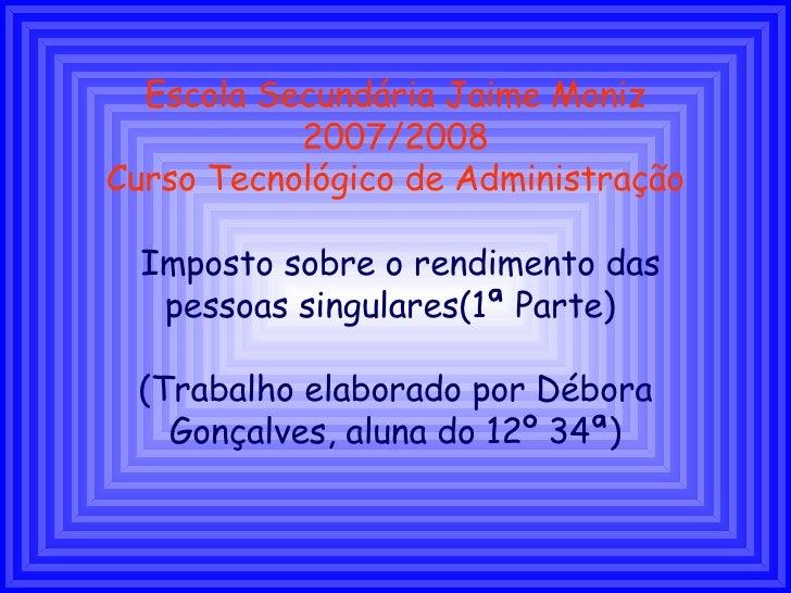 Escola Secundária Jaime Moniz 2007/2008 Curso Tecnológico de Administração Imposto sobre o rendimento das pessoas singular...