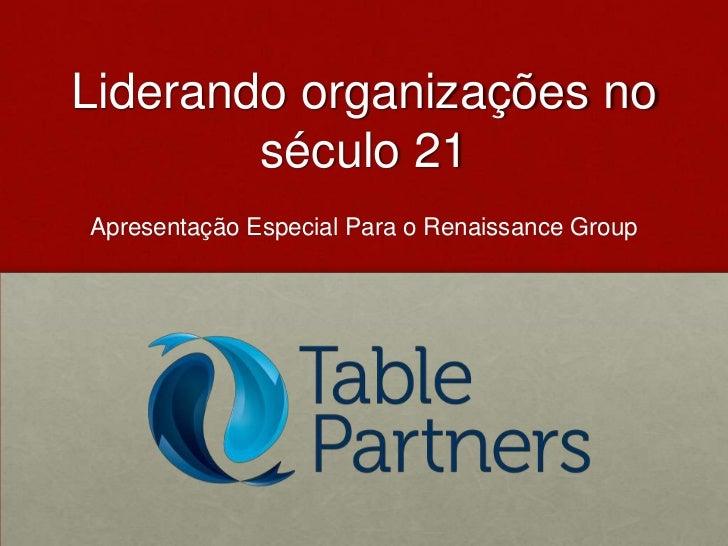 Liderando organizações no século 21<br />Apresentação Especial Para o Renaissance Group<br />