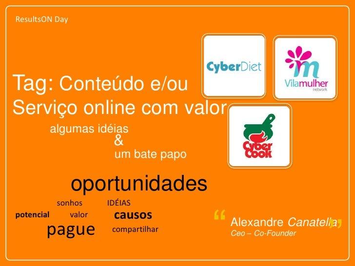 ResultsON Day<br />Tag: Conteúdo e/ou <br />Serviço online com valor<br />algumas idéias<br />&<br />um bate papo<br />opo...
