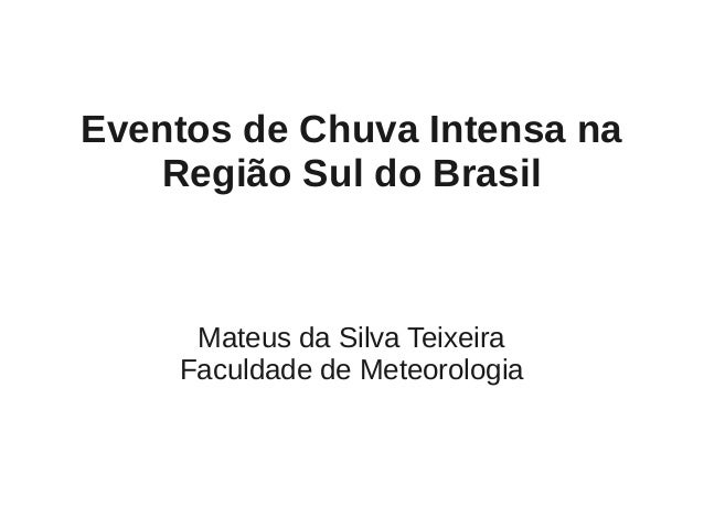 Eventos de Chuva Intensa na   Região Sul do Brasil     Mateus da Silva Teixeira    Faculdade de Meteorologia