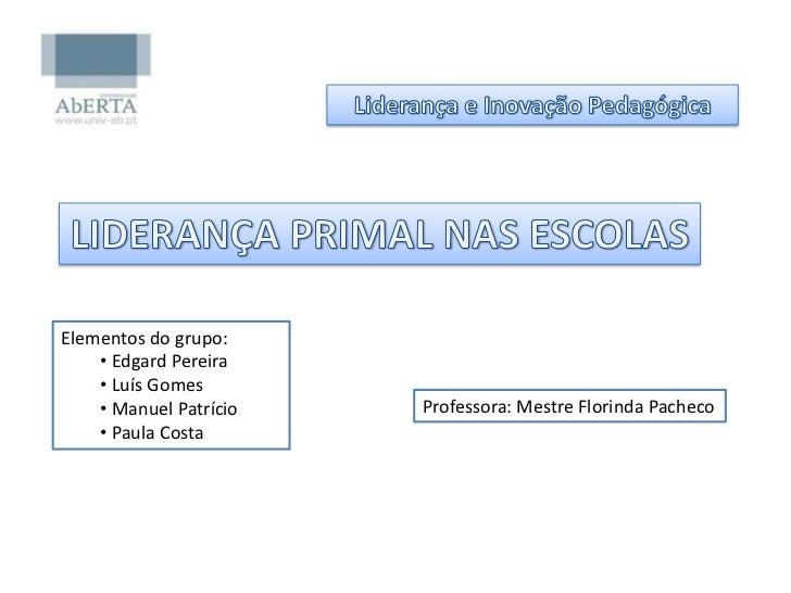 Liderança e Inovação Pedagógica<br />LIDERANÇA PRIMAL NAS ESCOLAS<br />Elementos do grupo:<br /><ul><li>Edgard Pereira