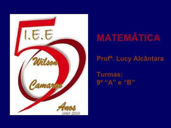 "MATEMÁTICA Profª. Lucy Alcântara Turmas:  9º ""A"" e ""B"""