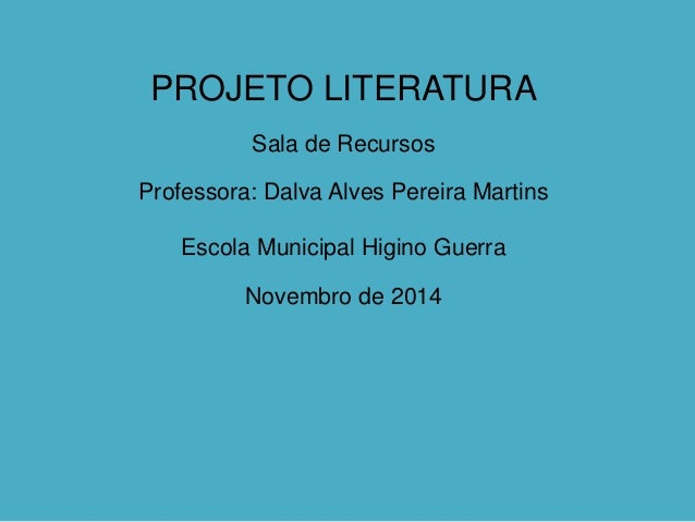PROJETO LITERATURA  Sala de Recursos  Professora: Dalva Alves Pereira Martins  Escola Municipal Higino Guerra  Novembro de...