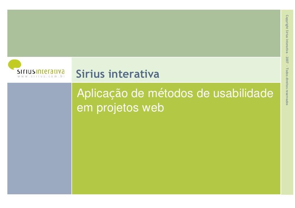 Copyright Sirius Interativa - 2007 - Todos direitos reservados Sirius interativa Aplicação de métodos de usabilidade em pr...